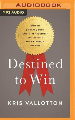 Destined to Win: How to Embrace Your God-Given Identity and Realize Your Kingdom Purpose