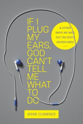If I Plug My Ears, God Can't Tell Me What to Do: And Other Ways We Miss Out on God's Adventures