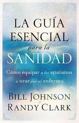 La Guia Esencial Para La Sanidad: Equipe a Todo Cristiano Para Orar Por El Enfermo = The Essential Guide to Healing