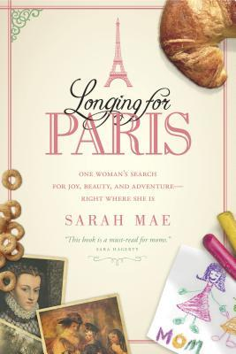 Longing for Paris: One Woman's Search for Joy, Beauty and Adventure--Right Where She Is