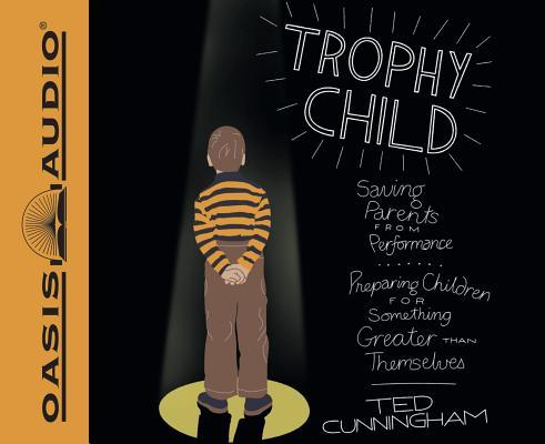 Trophy Child (Library Edition): Saving Parents from Performance, Preparing Children for Something Greater Than Themselves