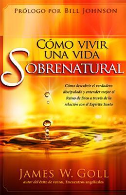Como Vivir Una Vida Sobrenatural: Como Descubrir El Verdadero Discipulado y Entender Mejor El Reino de Dios a Traves de la Relacion Con El Espiritu Sa