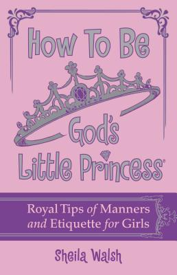 How to Be God's Little Princess: Royal Tips for Manners, Etiquettem, and True Beauty