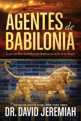 Agentes de Babilonia: Lo Que Nos Dicen Las Profecias de Daniel Acerca del Fin de Los Tiempos