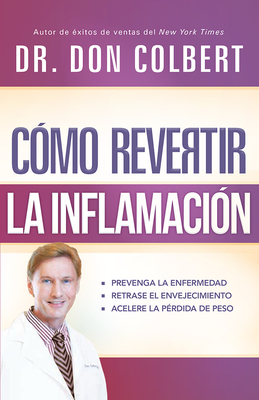Como Revertir La Inflamacion: Prevenga La Enfermedad, Retrase El Envejecimiento, Acelere La Perdida de Peso