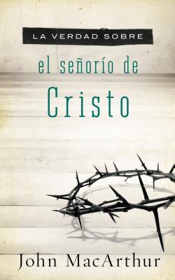 La Verdad Sobre El Senorio de Cristo = The Truth about the Lordship of Christ