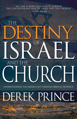 The Destiny of Israel and the Church: Understanding the Middle East Through Biblical Prophecy