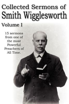 Collected Sermons of Smith Wigglesworth, Volume I
