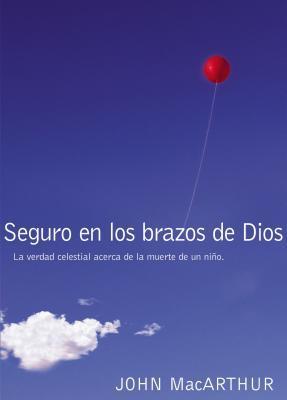 Seguro En Los Brazos de Dios: La Verdad Celestial Acerca de la Muerte de Un Nino. = Safe in the Arms of God