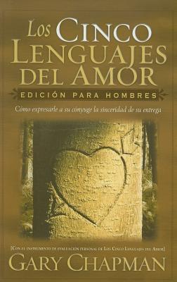Los Cinco Lenguajes del Amor: Edicion Para Hombres: Como Expresarle a Su Conyuge La Sinceridad de Su Entrega