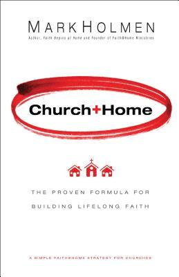 Church+Home: The Proven Formula For Building Lifelong Faith