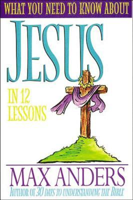 What You Need to Know about Jesus in 12 Lessons: The What You Need to Know Study Guide Series