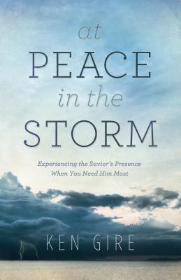 At Peace in the Storm: Experiencing the Savior's Presence When You Need Him Most