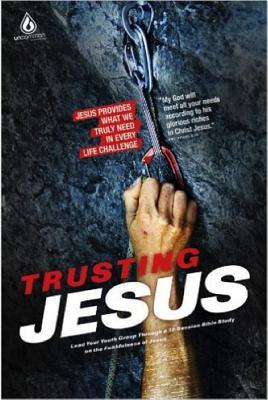 Trusting Jesus (High School Group Study): Jesus Provides What We Truly Need in Every Life Challenge