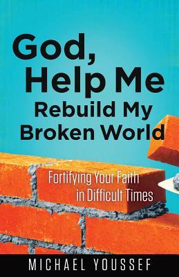 God, Help Me Rebuild My Broken World: Fortifying Your Faith in Difficult Times