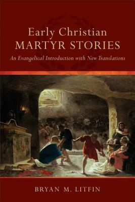 Early Christian Martyr Stories: An Evangelical Introduction with New Translations