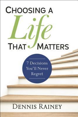 Choosing a Life That Matters: 7 Decisions You'll Never Regret