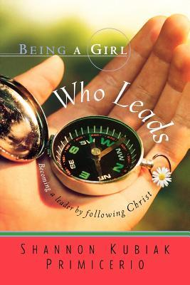 Being a Girl Who Leads: Becoming a Leader by Following Christ
