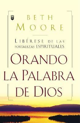 Oranda La Palabra de Dios: Liberese de Las Fortalezas Espirituales = Praying God's Word