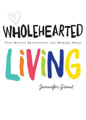Wholehearted Living: Five-Minute Reflections for Modern Moms