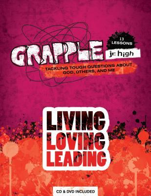 Grapple Jr. High: Living, Loving, Leading: Tackling Tough Questions about God, Others, and Me: 13 Lessons [With CDROM and DVD]