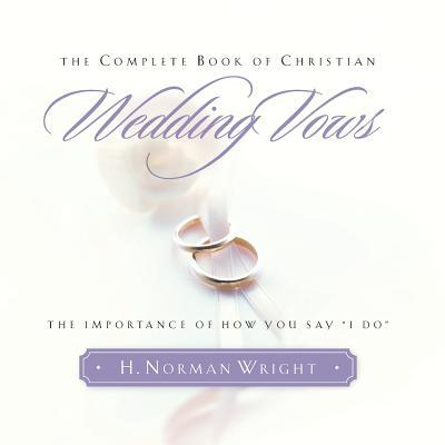 "The Complete Book of Christian Wedding Vows: The Importance of How You Say ""I Do"""