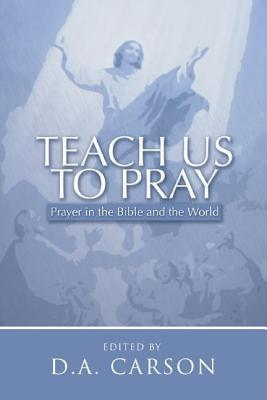 Teach Us to Pray: Prayer in the Bible and the World