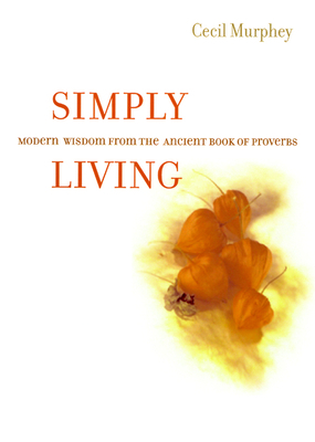 Simply Living: Modern Wisdom from the Ancient Book of Proverbs