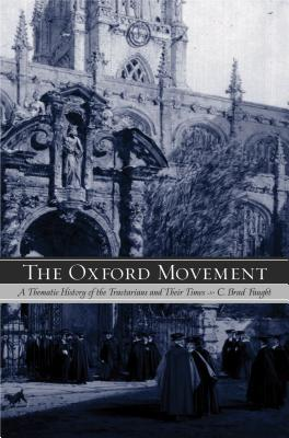 The Oxford Movement: A Thematic History of the Tractarians and Their Times