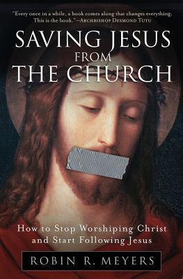 Saving Jesus from the Church: How to Stop Worshiping Christ and Start Following Jesus