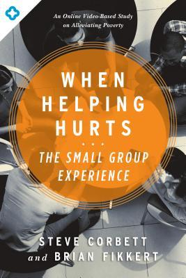 When Helping Hurts: The Small Group Experience: An Online Video-Based Study on Alleviating Poverty