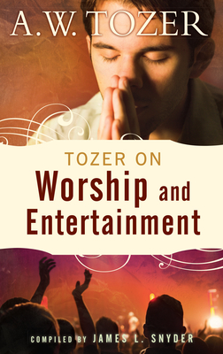 Tozer on Worship and Entertainment: Selected Excerpts