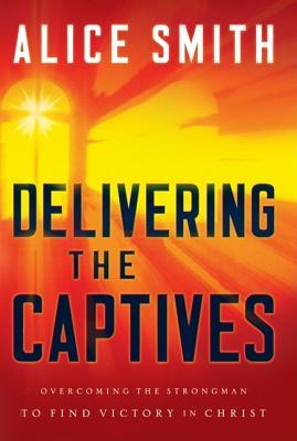 Delivering the Captives: Understanding the Strongman--and How to Defeat Him