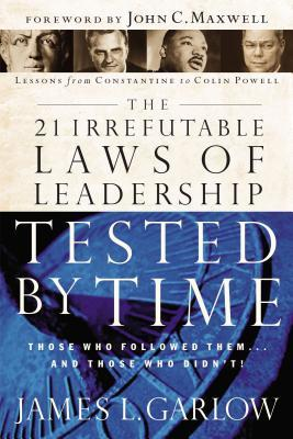 The 21 Irrefutable Laws of Leadership Tested by Time: Those Who Followed Them...and Those Who Didn't