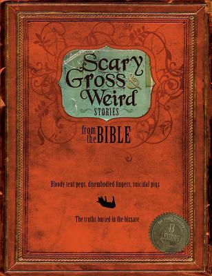 Scary, Gross and Weird Stories from the Bible: Bloody Tent Pegs, Disembodied Fingers, and Suicidal Pigs... the Truths Buried in the Bizarre