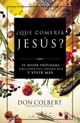 Que Comeria Jesus?: El Mejor Programa Para Comer Bien, Sentirse Bien, y Vivir Mas = What Would Jesus Eat