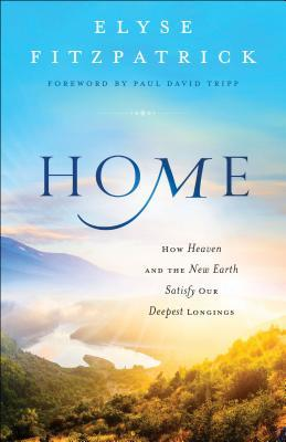 Home: How Heaven and the New Earth Satisfy Our Deepest Longings