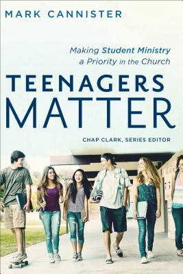 Teenagers Matter: Making Student Ministry a Priority in the Church