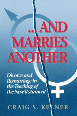 And Marries Another: Divorce and Remarriage in the Teaching of the New Testament