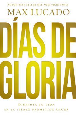 Dias de Gloria: Disfruta Tu Vida En La Tierra Prometida Ahora