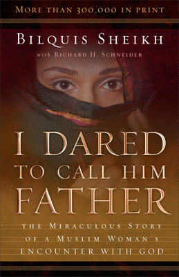 I Dared to Call Him Father: The Miraculous Story of a Muslim Woman's Encounter with God