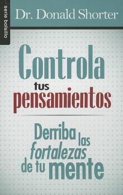 Controla Tus Pensamientos: Derriba las Fortalezas de Tu Mente = Control Your Thoughts