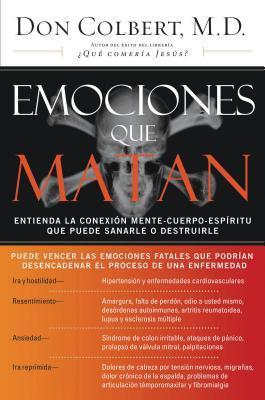 Emociones Que Matan: Entienda La Conexion Mente-Cuerpo-Espiritu Que Puede Sanarle O Destruirle