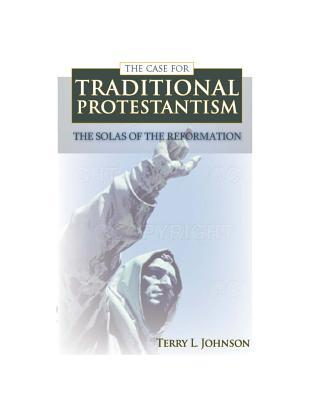 The Case for Traditional Protestantism: The Solas of the Reformation