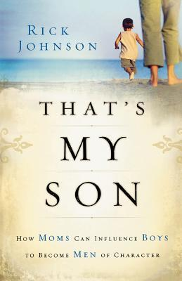 That's My Son: How Moms Can Influence Boys to Become Men of Character