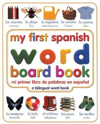 My First Spanish Word Board Book/Mi Primer Libro de Palabras En Espanol: A Bilingual Word Book