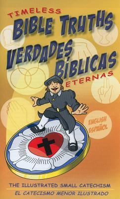 Timeless Bible Truths/Verdades Biblicas Eternas: The Illustrated Small Catechism/El Catecismo Menor Ilustrado