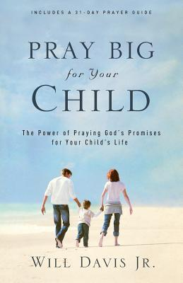 Pray Big for Your Child: The Power of Praying God's Promises for Your Child's Life
