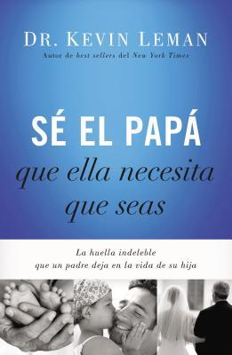 S' El Papa Que Ella Necesita Que Seas: La Huella Indeleble Que Un Padre Deja En La Vida de Su Hija = Be the Dad She Needs You to Be