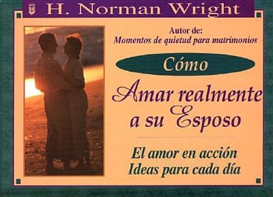 Cmo Amar Realmente a Su Esposo: How to Really Love Your Husband